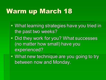 Warm up March 18  What learning strategies have you tried in the past two weeks?  Did they work for you? What successes (no matter how small) have you.