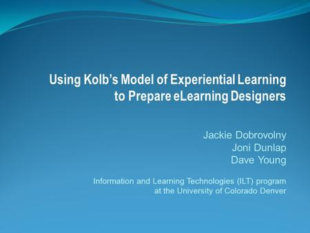 Using Kolb's Model of Experiential Learning to Prepare eLearning Designers Jackie Dobrovolny Joni Dunlap Dave Young Information and Learning Technologies.