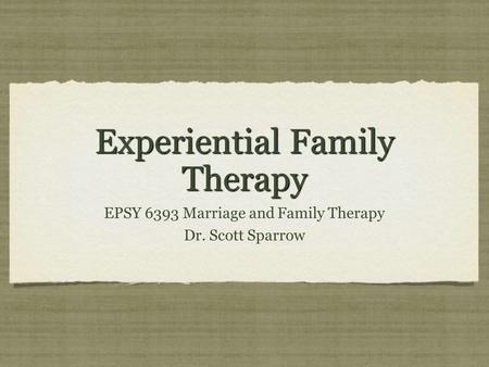 Experiential Family Therapy EPSY 6393 Marriage and Family Therapy Dr. Scott Sparrow EPSY 6393 Marriage and Family Therapy Dr. Scott Sparrow.