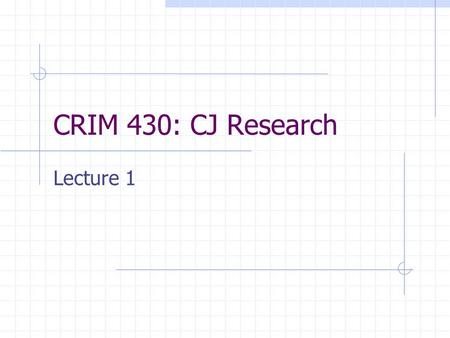 CRIM 430: CJ Research Lecture 1. Ways of Knowing Tradition—information conveyed through culture, history…cumulative Authority—information conveyed by.