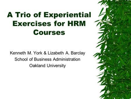 A Trio of Experiential Exercises for HRM Courses Kenneth M. York & Lizabeth A. Barclay School of Business Administration Oakland University.