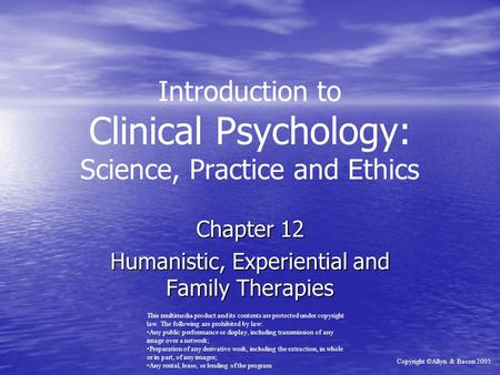 Introduction to Clinical Psychology: Science, Practice and Ethics Chapter 12 Humanistic, Experiential and Family Therapies This multimedia product and.