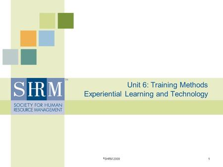Unit 6: Training Methods Experiential Learning and Technology 1 © SHRM 2009.