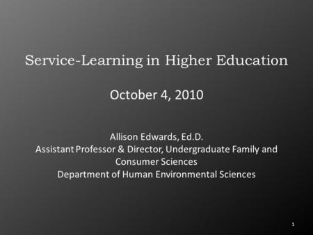 1 Service-Learning in Higher Education October 4, 2010 Allison Edwards, Ed.D. Assistant Professor & Director, Undergraduate Family and Consumer Sciences.