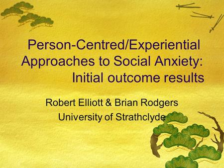 Person-Centred/Experiential Approaches to Social Anxiety: Initial outcome results Robert Elliott & Brian Rodgers University of Strathclyde.