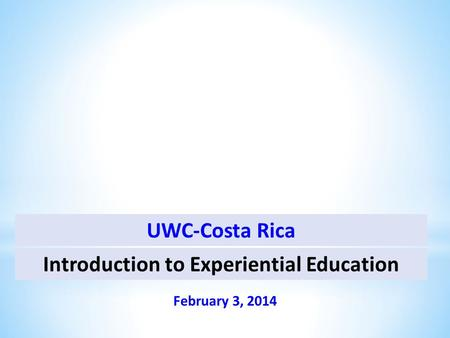 Introduction to Experiential Education February 3, 2014 UWC-Costa Rica.