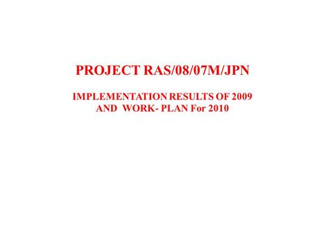 PROJECT RAS/08/07M/JPN IMPLEMENTATION RESULTS OF 2009 AND WORK- PLAN For 2010.