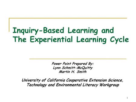 1 Inquiry-Based Learning and The Experiential Learning Cycle Power Point Prepared By: Lynn Schmitt-McQuitty Martin H. Smith University of California Cooperative.
