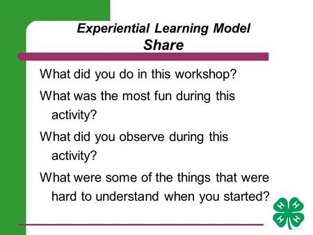 Experiential Learning Model Share What did you do in this workshop? What was the most fun during this activity? What did you observe during this activity?