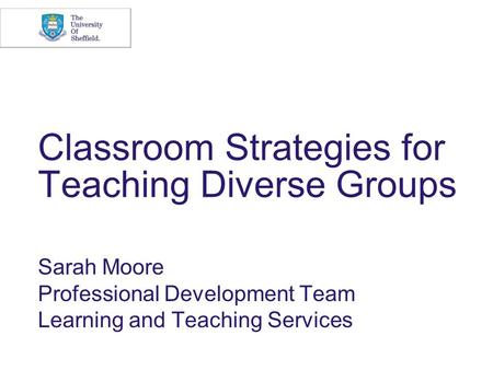 Classroom Strategies for Teaching Diverse Groups Sarah Moore Professional Development Team Learning and Teaching Services.
