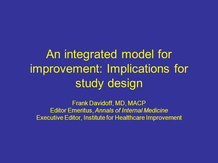 An integrated model for improvement: Implications for study design Frank Davidoff, MD, MACP Editor Emeritus, Annals of Internal Medicine Executive Editor,