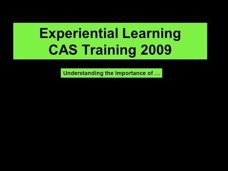 Experiential Learning CAS Training 2009 Understanding the Importance of …