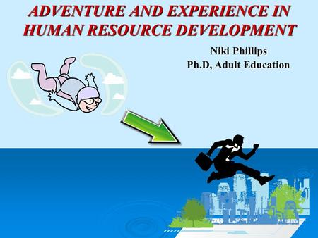 ADVENTURE AND EXPERIENCE IN HUMAN RESOURCE DEVELOPMENT Niki Phillips Ph.D, Adult Education.