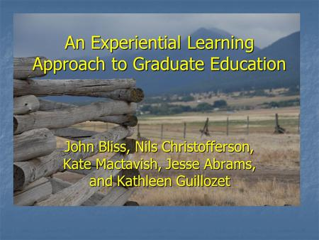 An Experiential Learning Approach to Graduate Education John Bliss, Nils Christofferson, Kate Mactavish, Jesse Abrams, and Kathleen Guillozet.