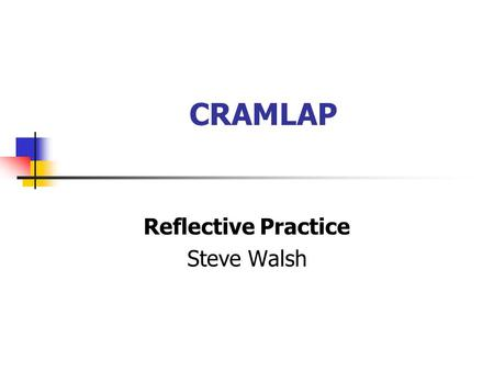 CRAMLAP Reflective Practice Steve Walsh. Learning Outcomes To provide participants with an overview of the main principles of RP; To consider the advantages.