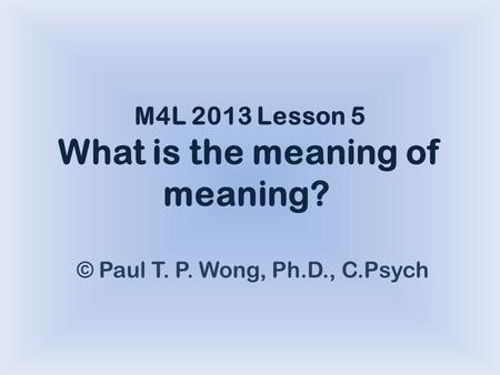M4L 2013 Lesson 5 What is the meaning of meaning? © Paul T. P. Wong, Ph.D., C.Psych.