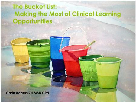 The Bucket List: Making the Most of Clinical Learning Opportunities Carin Adams RN MSN CPN.