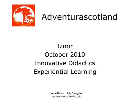 Irene Bews Ally Sangster adventurascotland.co.uk Adventurascotland Izmir October 2010 Innovative Didactics Experiential Learning.