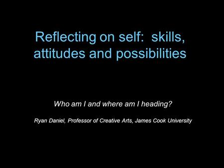 Reflecting on self: skills, attitudes and possibilities Who am I and where am I heading? Ryan Daniel, Professor of Creative Arts, James Cook University.