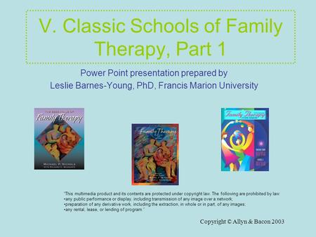 Copyright © Allyn & Bacon 2003 V. Classic Schools of Family Therapy, Part 1 Power Point presentation prepared by Leslie Barnes-Young, PhD, Francis Marion.