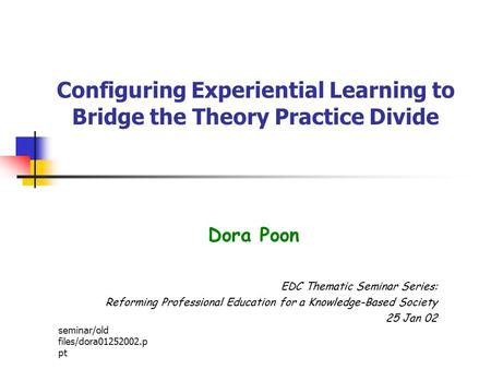 Seminar/old files/dora01252002.p pt Configuring Experiential Learning to Bridge the Theory Practice Divide Dora Poon EDC Thematic Seminar Series: Reforming.
