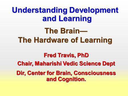 Understanding Development and Learning The Brain— The Brain— The Hardware of Learning Fred Travis, PhD Chair, Maharishi Vedic Science Dept Dir, Center.