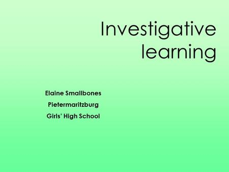 Investigative learning Elaine Smallbones Pietermaritzburg Girls' High School.