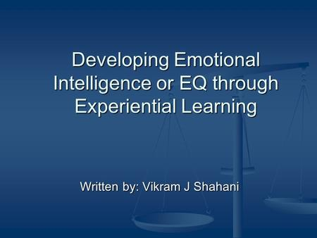 Developing Emotional Intelligence or EQ through Experiential Learning Written by: Vikram J Shahani.