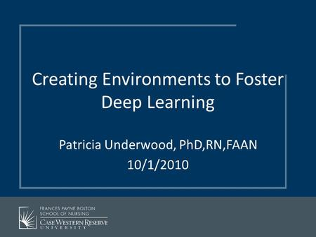Creating Environments to Foster Deep Learning Patricia Underwood, PhD,RN,FAAN 10/1/2010.