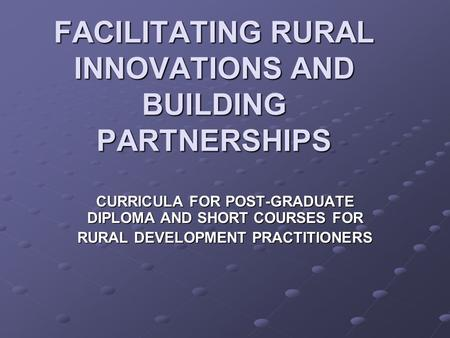 FACILITATING RURAL INNOVATIONS AND BUILDING PARTNERSHIPS CURRICULA FOR POST-GRADUATE DIPLOMA AND SHORT COURSES FOR RURAL DEVELOPMENT PRACTITIONERS.