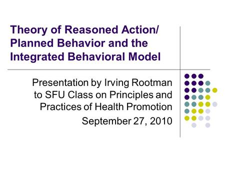 Theory of Reasoned Action/ Planned Behavior and the Integrated Behavioral Model Presentation by Irving Rootman to SFU Class on Principles and Practices.