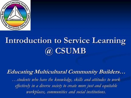 Introduction to Service CSUMB Educating Multicultural Community Builders… …students who have the knowledge, skills and attitudes to work effectively.