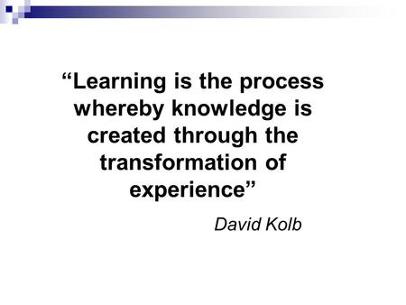 """Learning is the process whereby knowledge is created through the transformation of experience"" David Kolb."