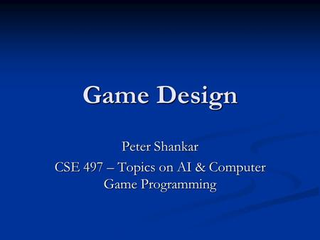 Game Design Peter Shankar CSE 497 – Topics on AI & Computer Game Programming.