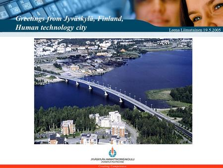 Leena Liimatainen 19.5.2005 Greetings from Jyväskylä, Finland, Human technology city.