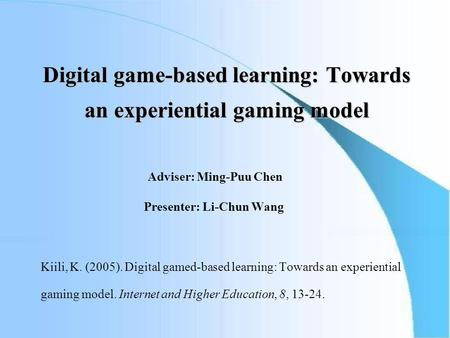 Digital game-based learning: Towards an experiential gaming model Adviser: Ming-Puu Chen Presenter: Li-Chun Wang Kiili, K. (2005). Digital gamed-based.