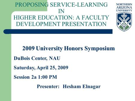 PROPOSING SERVICE-LEARNING IN HIGHER EDUCATION: A FACULTY DEVELOPMENT PRESENTATION 2009 University Honors Symposium DuBois Center, NAU Saturday, April.
