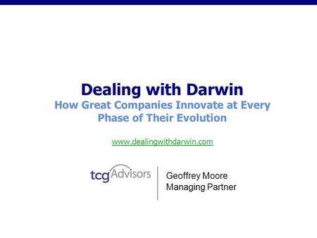 Dealing with Darwin How Great Companies Innovate at Every Phase of Their Evolution www.dealingwithdarwin.com www.dealingwithdarwin.com Geoffrey Moore Managing.