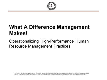 What A Difference Management Makes! Operationalizing High-Performance Human Resource Management Practices This material was designed by Quality Partners,