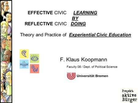 F. Klaus Koopmann EFFECTIVE CIVIC LEARNING BY REFLECTIVE CIVIC DOING Theory and Practice of Experiential Civic Education Faculty 08 / Dept. of Political.