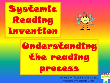 Systemic Reading Invention Understanding the reading process Information from Dr. John Munro Presented by Concetta Cerra.