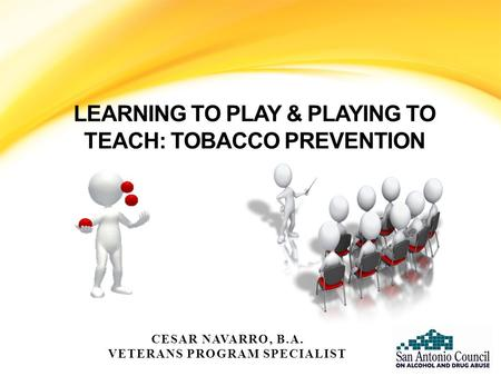 LEARNING TO PLAY & PLAYING TO TEACH: TOBACCO PREVENTION CESAR NAVARRO, B.A. VETERANS PROGRAM SPECIALIST.