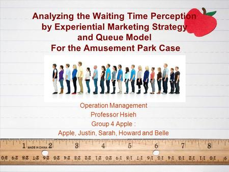 Analyzing the Waiting Time Perception by Experiential Marketing Strategy and Queue Model For the Amusement Park Case Operation Management Professor Hsieh.