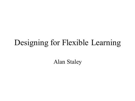 Designing for Flexible Learning Alan Staley. Information Transfer Problem-Based Learning Experiential Learning Facts, theories, and concepts transferred.