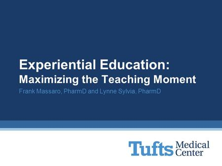 Experiential Education: Maximizing the Teaching Moment Frank Massaro, PharmD and Lynne Sylvia, PharmD.