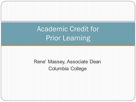 Rene' Massey, Associate Dean Columbia College Academic Credit for Prior Learning.