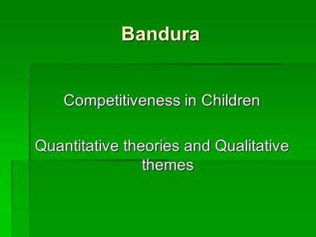 Bandura Competitiveness in Children Quantitative theories and Qualitative themes.