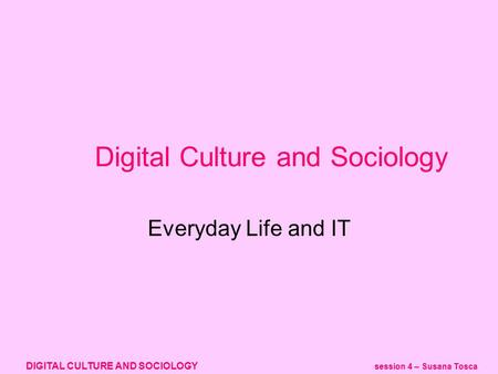 DIGITAL CULTURE AND SOCIOLOGY session 4 – Susana Tosca Digital Culture and Sociology Everyday Life and IT.
