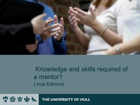 Knowledge and skills required of a mentor? Linda Edmond.