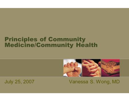 Principles of Community Medicine/Community Health July 25, 2007Vanessa S. Wong, MD.